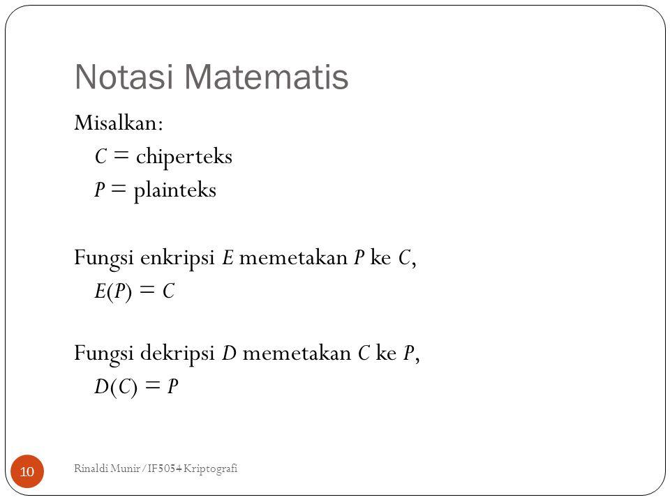Notasi Matematis Rinaldi Munir/IF5054 Kriptografi 10 Misalkan: C = chiperteks P = plainteks Fungsi enkripsi E memetakan P ke C, E(P) = C Fungsi dekripsi D memetakan C ke P, D(C) = P
