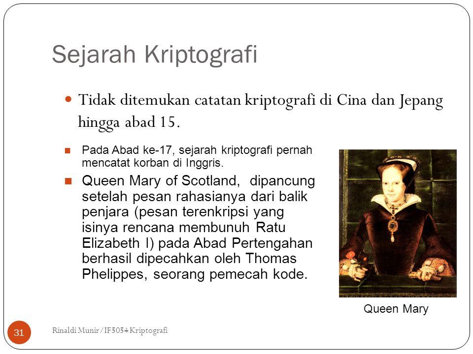 Sejarah Kriptografi Rinaldi Munir/IF5054 Kriptografi 31 Tidak ditemukan catatan kriptografi di Cina dan Jepang hingga abad 15. Queen Mary Pada Abad ke