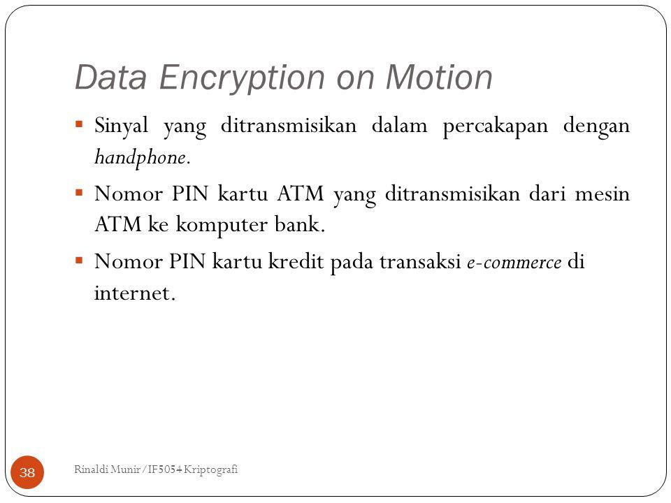 Data Encryption on Motion Rinaldi Munir/IF5054 Kriptografi 38  Sinyal yang ditransmisikan dalam percakapan dengan handphone.  Nomor PIN kartu ATM ya