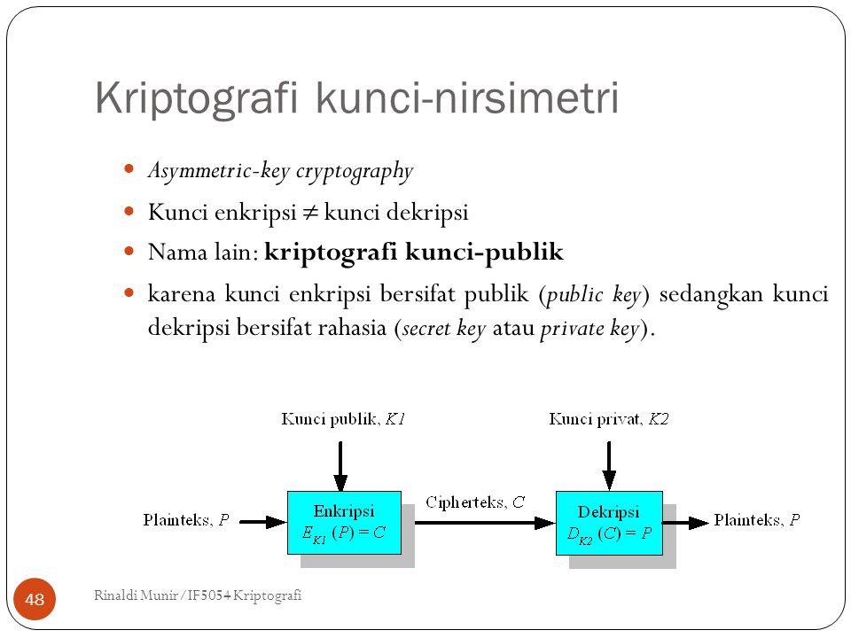 Kriptografi kunci-nirsimetri Rinaldi Munir/IF5054 Kriptografi 48 Asymmetric-key cryptography Kunci enkripsi  kunci dekripsi Nama lain: kriptografi kunci-publik karena kunci enkripsi bersifat publik (public key) sedangkan kunci dekripsi bersifat rahasia (secret key atau private key).