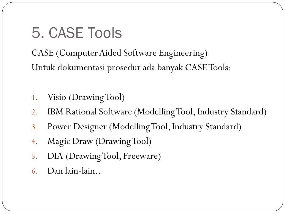 5. CASE Tools CASE (Computer Aided Software Engineering) Untuk dokumentasi prosedur ada banyak CASE Tools: 1. Visio (Drawing Tool) 2. IBM Rational Sof