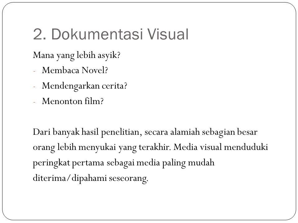 2. Dokumentasi Visual Mana yang lebih asyik? - Membaca Novel? - Mendengarkan cerita? - Menonton film? Dari banyak hasil penelitian, secara alamiah seb