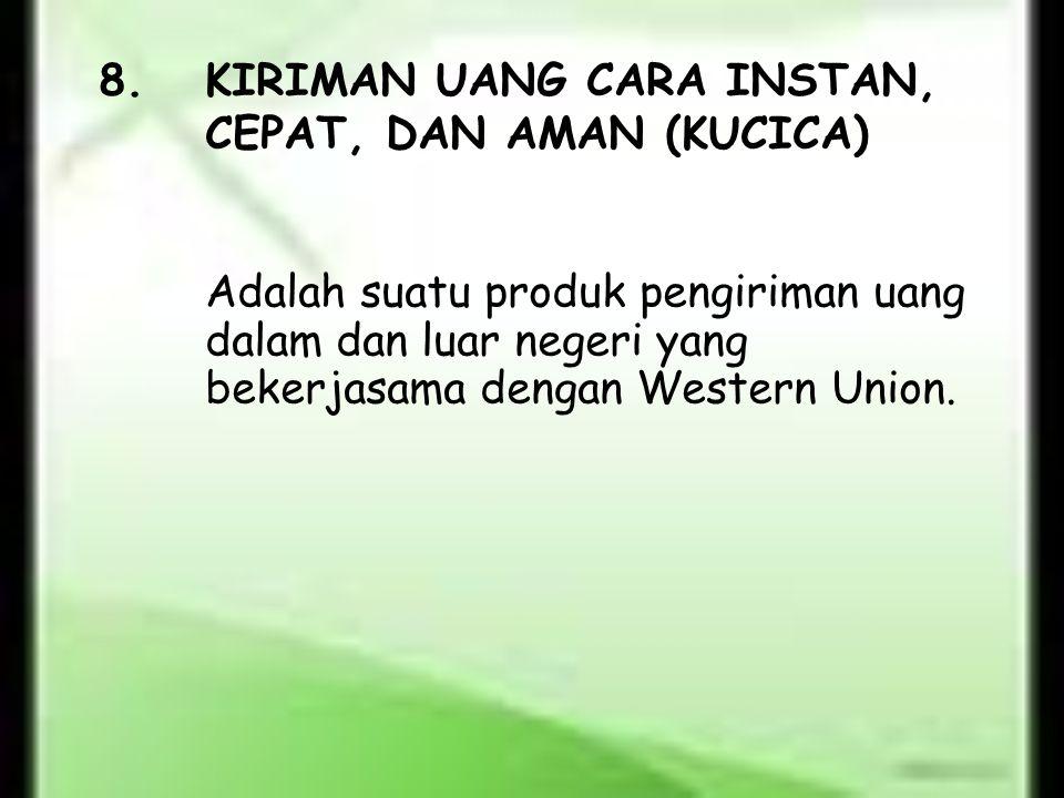 8.KIRIMAN UANG CARA INSTAN, CEPAT, DAN AMAN (KUCICA) Adalah suatu produk pengiriman uang dalam dan luar negeri yang bekerjasama dengan Western Union.