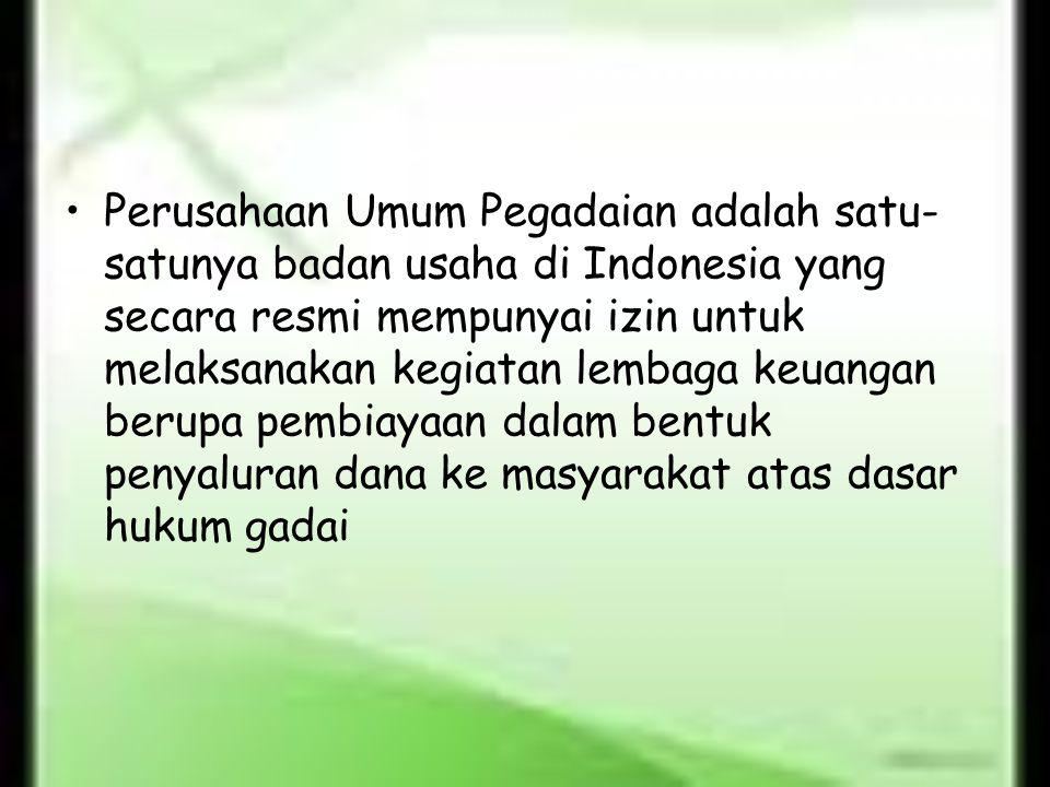 Perusahaan Umum Pegadaian adalah satu- satunya badan usaha di Indonesia yang secara resmi mempunyai izin untuk melaksanakan kegiatan lembaga keuangan