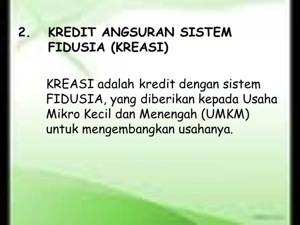 2.KREDIT ANGSURAN SISTEM FIDUSIA (KREASI) KREASI adalah kredit dengan sistem FIDUSIA, yang diberikan kepada Usaha Mikro Kecil dan Menengah (UMKM) untu
