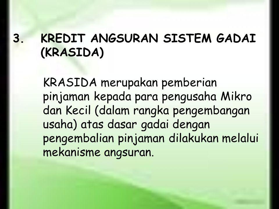 3.KREDIT ANGSURAN SISTEM GADAI (KRASIDA) KRASIDA merupakan pemberian pinjaman kepada para pengusaha Mikro dan Kecil (dalam rangka pengembangan usaha)