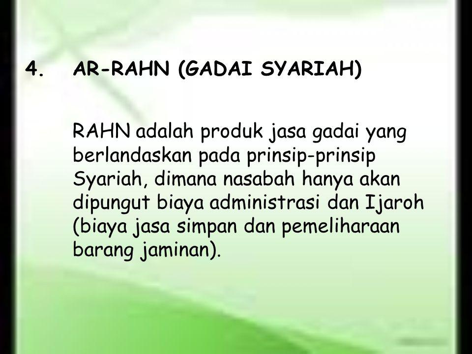4.AR-RAHN (GADAI SYARIAH) RAHN adalah produk jasa gadai yang berlandaskan pada prinsip-prinsip Syariah, dimana nasabah hanya akan dipungut biaya admin
