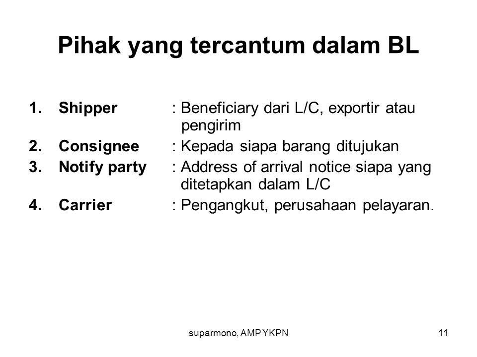 suparmono, AMP YKPN11 Pihak yang tercantum dalam BL 1.Shipper : Beneficiary dari L/C, exportir atau pengirim 2.Consignee : Kepada siapa barang ditujuk