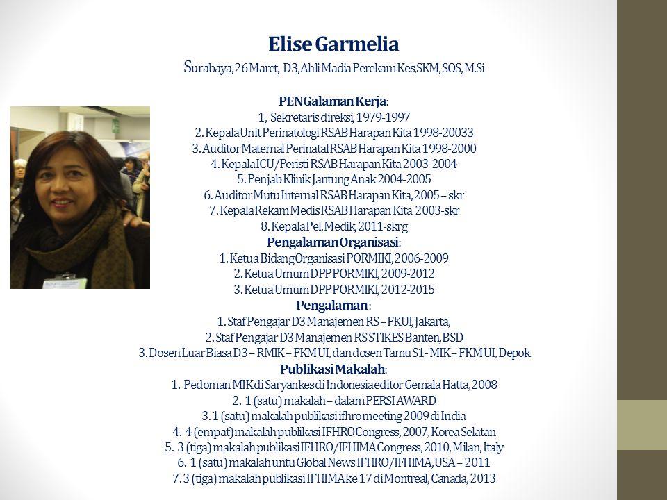 Elise Garmelia S urabaya, 26 Maret, D3, Ahli Madia Perekam Kes,SKM, SOS, M.Si PENGalaman Kerja: 1, Sekretaris direksi, 1979-1997 2. Kepala Unit Perina