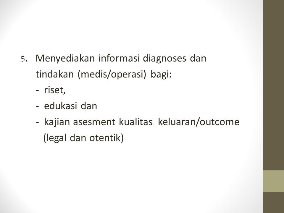 5. Menyediakan informasi diagnoses dan tindakan (medis/operasi) bagi: - riset, - edukasi dan - kajian asesment kualitas keluaran/outcome (legal dan ot