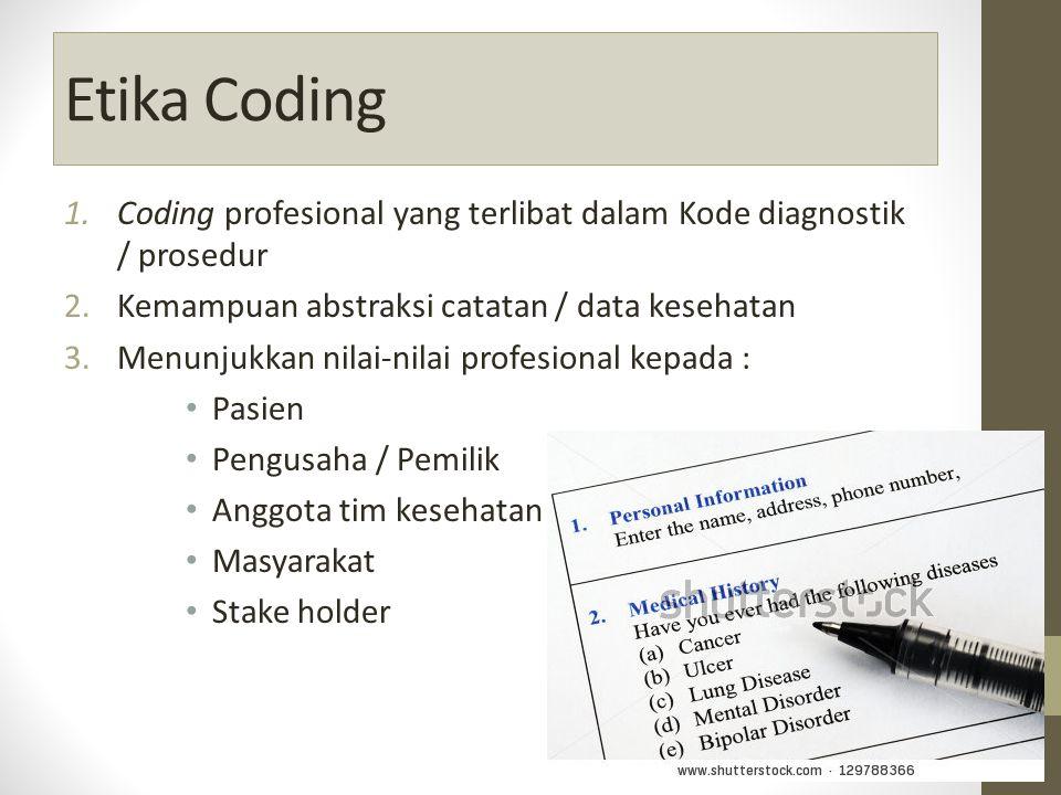 Etika Coding 1.Coding profesional yang terlibat dalam Kode diagnostik / prosedur 2.Kemampuan abstraksi catatan / data kesehatan 3.Menunjukkan nilai-nilai profesional kepada : Pasien Pengusaha / Pemilik Anggota tim kesehatan Masyarakat Stake holder