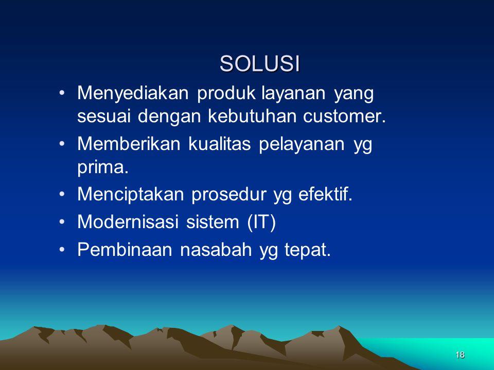 18 SOLUSI SOLUSI Menyediakan produk layanan yang sesuai dengan kebutuhan customer. Memberikan kualitas pelayanan yg prima. Menciptakan prosedur yg efe