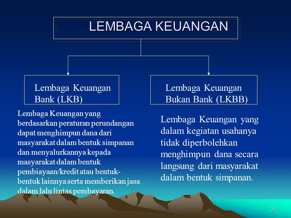 3 LEMBAGA KEUANGAN Lembaga Keuangan Bank (LKB) Lembaga Keuangan Bukan Bank (LKBB) Lembaga Keuangan yang berdasarkan peraturan perundangan dapat menghimpun dana dari masyarakat dalam bentuk simpanan dan menyalurkannya kepada masyarakat dalam bentuk pembiayaan/kredit atau bentuk- bentuk lainnya serta memberikan jasa dalam lalu lintas pembayaran.