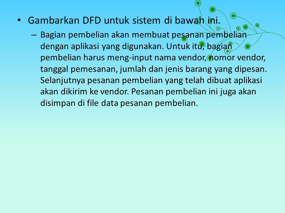 Gambarkan DFD untuk sistem di bawah ini. – Bagian pembelian akan membuat pesanan pembelian dengan aplikasi yang digunakan. Untuk itu, bagian pembelian