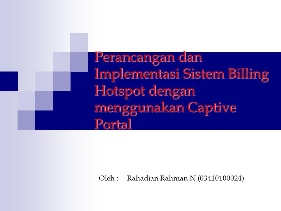 Perancangan dan Implementasi Sistem Billing Hotspot dengan menggunakan Captive Portal Oleh : Rahadian Rahman N (03410100024)