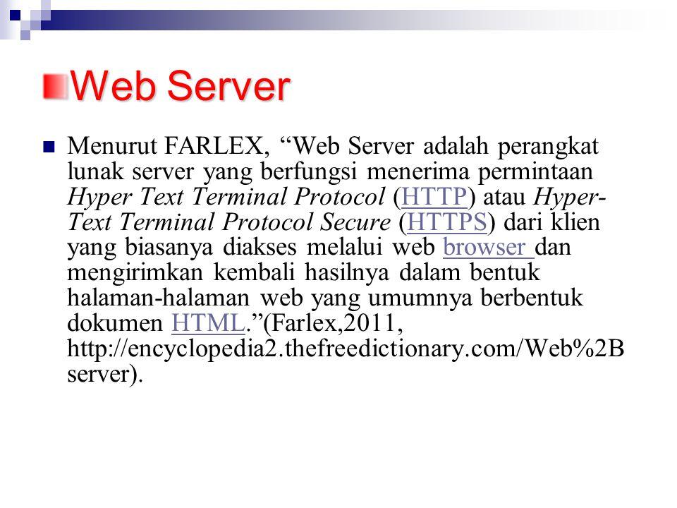 Web Server Menurut FARLEX, Web Server adalah perangkat lunak server yang berfungsi menerima permintaan Hyper Text Terminal Protocol (HTTP) atau Hyper- Text Terminal Protocol Secure (HTTPS) dari klien yang biasanya diakses melalui web browser dan mengirimkan kembali hasilnya dalam bentuk halaman-halaman web yang umumnya berbentuk dokumen HTML. (Farlex,2011, http://encyclopedia2.thefreedictionary.com/Web%2B server).HTTPHTTPSbrowser HTML