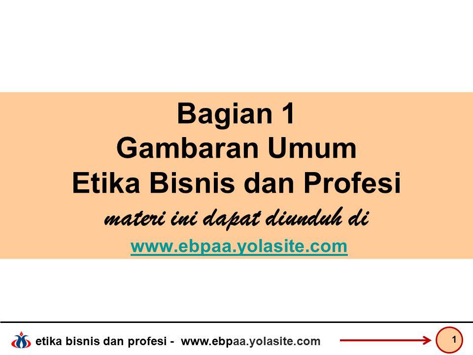 etika bisnis dan profesi - www.ebpaa.yolasite.com Bagian 1 Gambaran Umum Etika Bisnis dan Profesi materi ini dapat diunduh di www.ebpaa.yolasite.comwww.ebpaa.yolasite.com 1