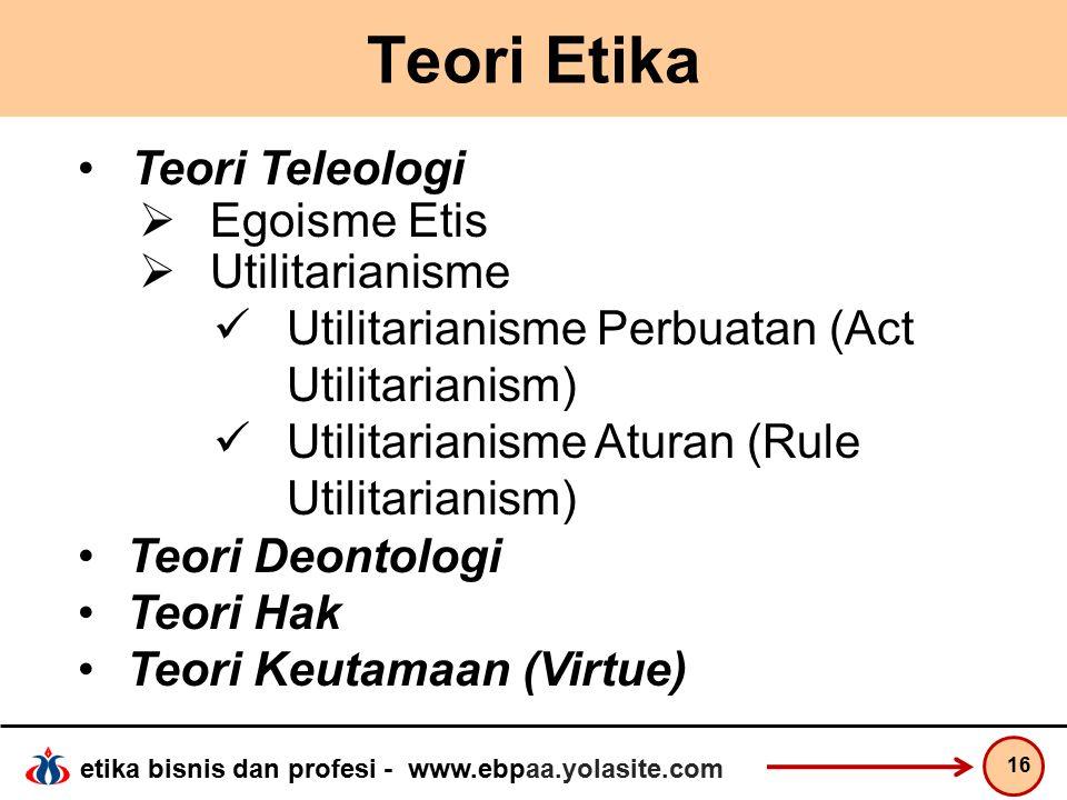 etika bisnis dan profesi - www.ebpaa.yolasite.com Teori Etika 16 Teori Teleologi  Egoisme Etis  Utilitarianisme Utilitarianisme Perbuatan (Act Utilitarianism) Utilitarianisme Aturan (Rule Utilitarianism) Teori Deontologi Teori Hak Teori Keutamaan (Virtue)