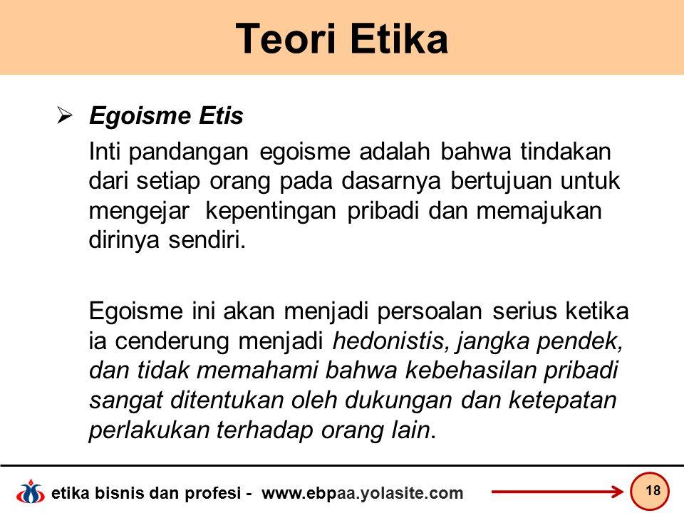 etika bisnis dan profesi - www.ebpaa.yolasite.com Teori Etika  Egoisme Etis Inti pandangan egoisme adalah bahwa tindakan dari setiap orang pada dasarnya bertujuan untuk mengejar kepentingan pribadi dan memajukan dirinya sendiri.
