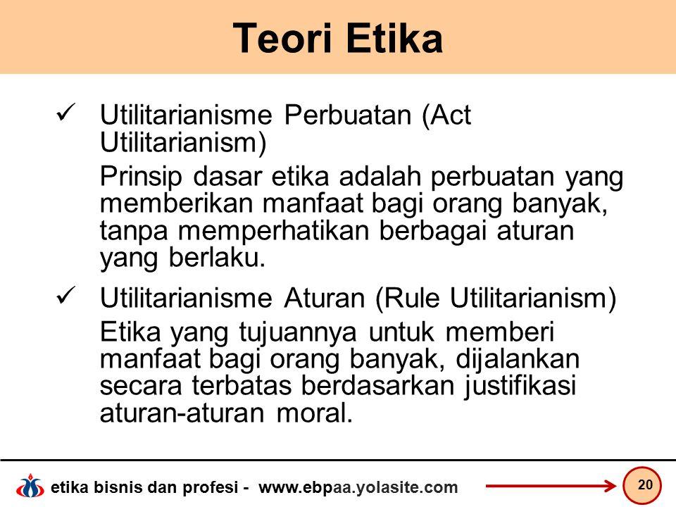 etika bisnis dan profesi - www.ebpaa.yolasite.com Teori Etika Utilitarianisme Perbuatan (Act Utilitarianism) Prinsip dasar etika adalah perbuatan yang memberikan manfaat bagi orang banyak, tanpa memperhatikan berbagai aturan yang berlaku.