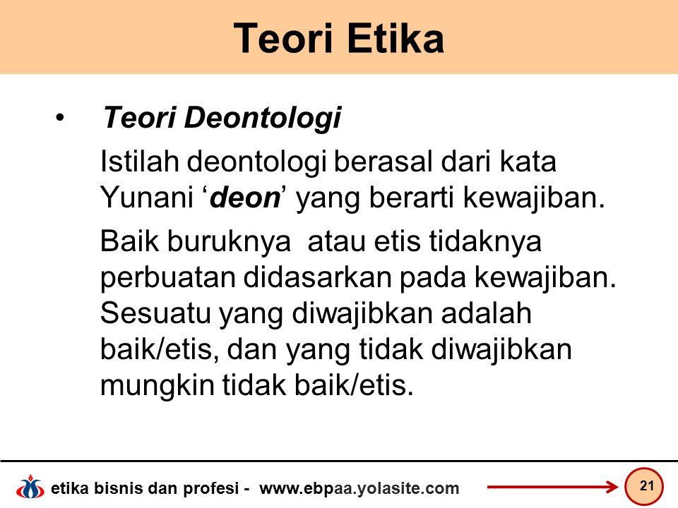 etika bisnis dan profesi - www.ebpaa.yolasite.com Teori Etika Teori Deontologi Istilah deontologi berasal dari kata Yunani 'deon' yang berarti kewajiban.