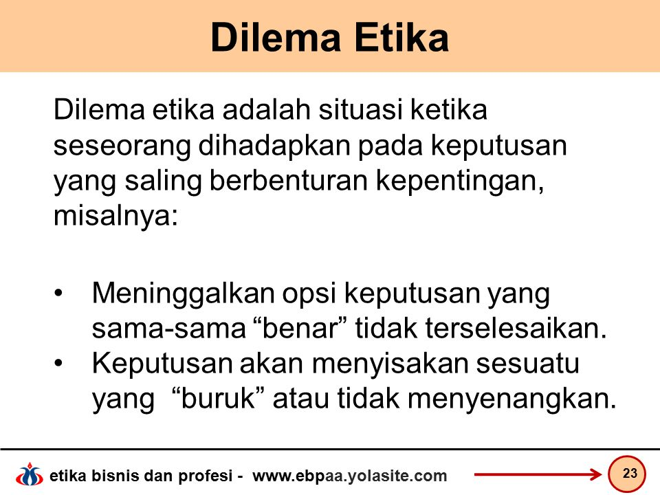etika bisnis dan profesi - www.ebpaa.yolasite.com Dilema Etika Dilema etika adalah situasi ketika seseorang dihadapkan pada keputusan yang saling berbenturan kepentingan, misalnya: Meninggalkan opsi keputusan yang sama-sama benar tidak terselesaikan.