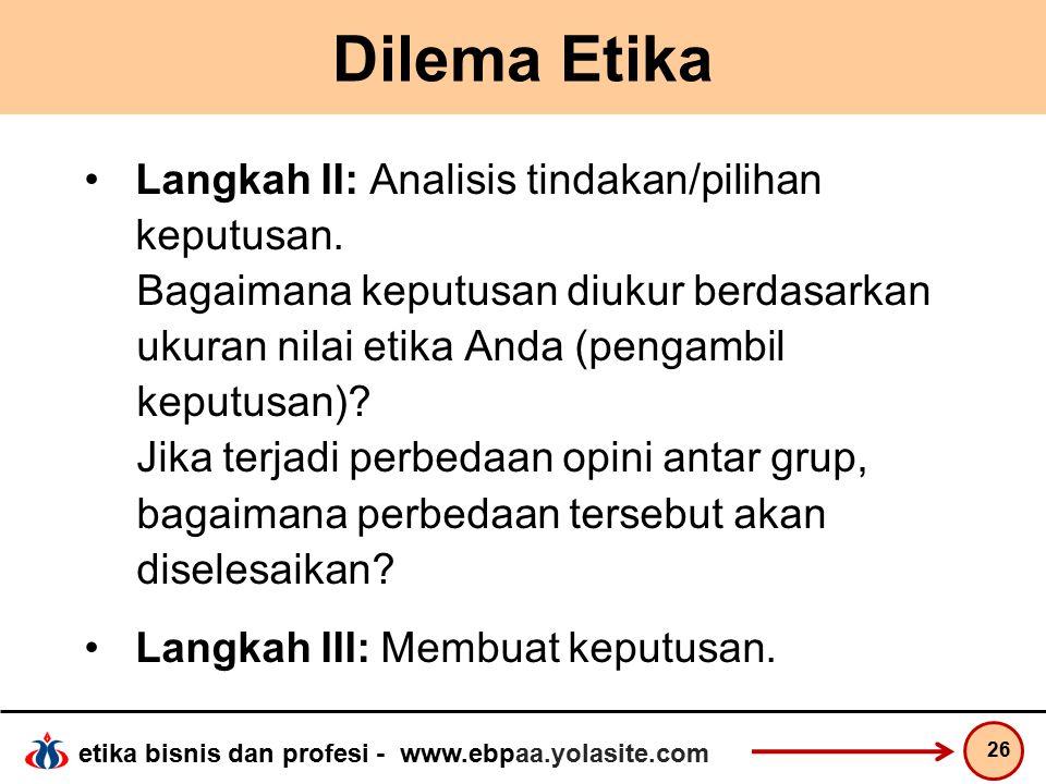 etika bisnis dan profesi - www.ebpaa.yolasite.com Dilema Etika Langkah II: Analisis tindakan/pilihan keputusan.