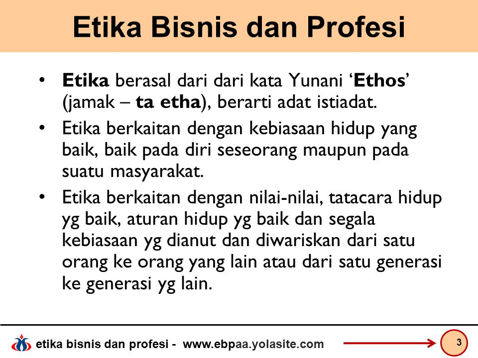 etika bisnis dan profesi - www.ebpaa.yolasite.com Etika Bisnis dan Profesi Etika dapat dirumuskan sebagai refleksi kritis dan rasional mengenai: a.Nilai dan norma tentang perilaku hidup yang baik.