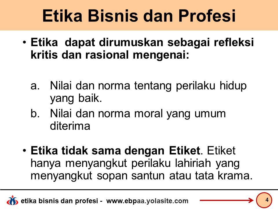 etika bisnis dan profesi - www.ebpaa.yolasite.com Etika Bisnis dan Profesi 5 Etika dapat juga dimaknai sebagai standar tentang baik dan buruk , yang merupakan lawan dari benar dan salah.  benar belum tentu baik, salah belum tentu buruk.
