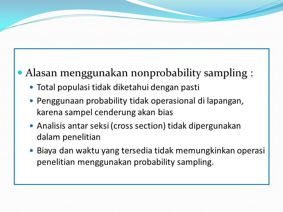 Alasan menggunakan nonprobability sampling : Total populasi tidak diketahui dengan pasti Penggunaan probability tidak operasional di lapangan, karena