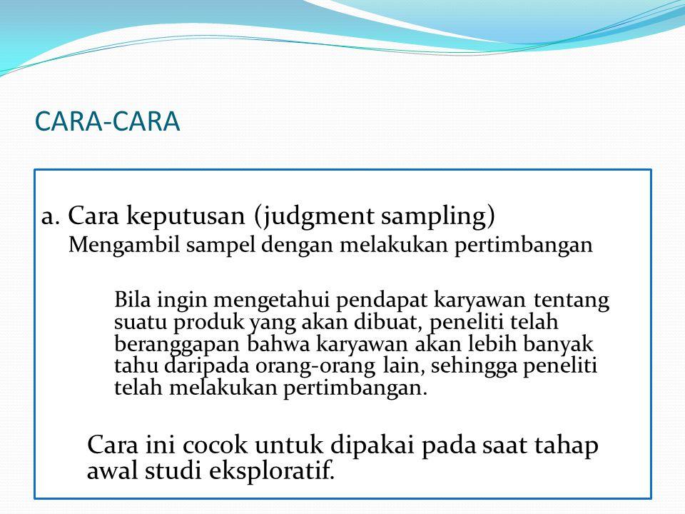 CARA-CARA a. Cara keputusan (judgment sampling) Mengambil sampel dengan melakukan pertimbangan Bila ingin mengetahui pendapat karyawan tentang suatu p