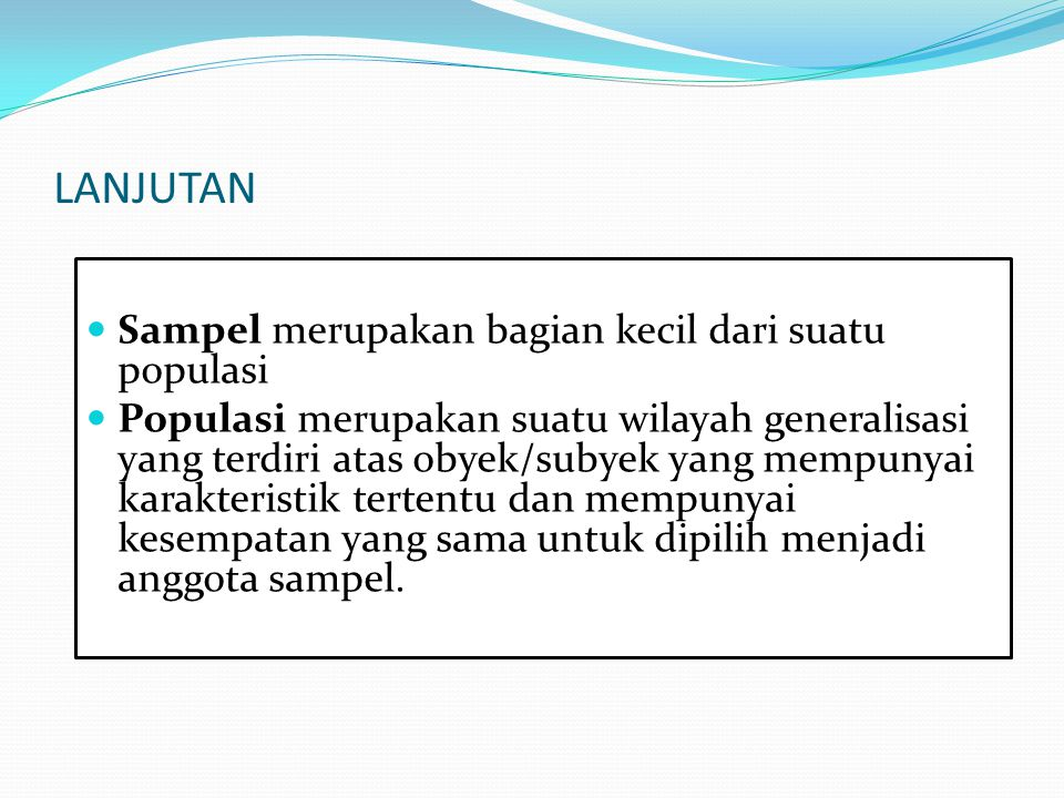 LANJUTAN Sampel merupakan bagian kecil dari suatu populasi Populasi merupakan suatu wilayah generalisasi yang terdiri atas obyek/subyek yang mempunyai