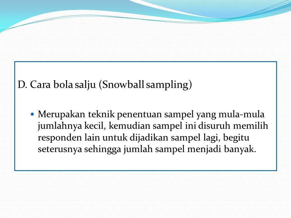 D. Cara bola salju (Snowball sampling) Merupakan teknik penentuan sampel yang mula-mula jumlahnya kecil, kemudian sampel ini disuruh memilih responden