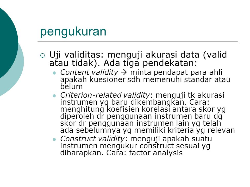 pengukuran  Uji validitas: menguji akurasi data (valid atau tidak). Ada tiga pendekatan: Content validity  minta pendapat para ahli apakah kuesioner