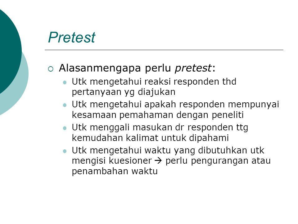 Pretest  Alasanmengapa perlu pretest: Utk mengetahui reaksi responden thd pertanyaan yg diajukan Utk mengetahui apakah responden mempunyai kesamaan p