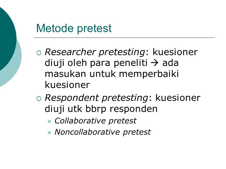 Metode pretest  Researcher pretesting: kuesioner diuji oleh para peneliti  ada masukan untuk memperbaiki kuesioner  Respondent pretesting: kuesione