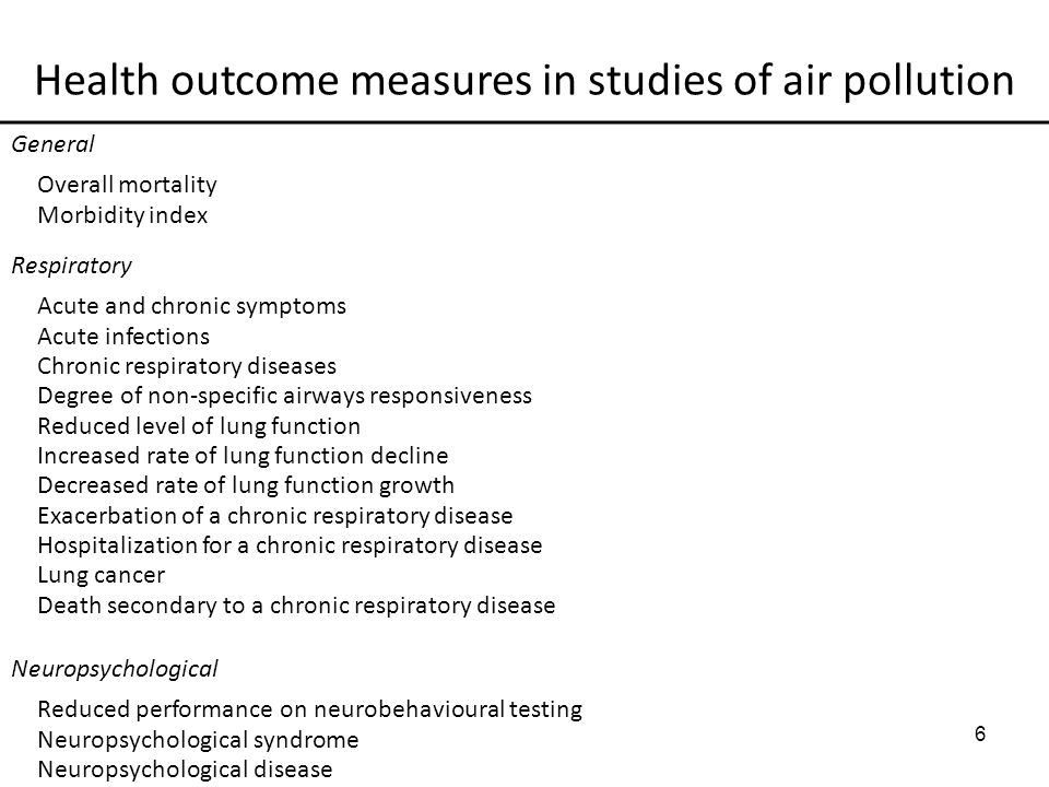 6 Health outcome measures in studies of air pollution General Overall mortality Morbidity index Respiratory Acute and chronic symptoms Acute infections Chronic respiratory diseases Degree of non-specific airways responsiveness Reduced level of lung function Increased rate of lung function decline Decreased rate of lung function growth Exacerbation of a chronic respiratory disease Hospitalization for a chronic respiratory disease Lung cancer Death secondary to a chronic respiratory disease Neuropsychological Reduced performance on neurobehavioural testing Neuropsychological syndrome Neuropsychological disease