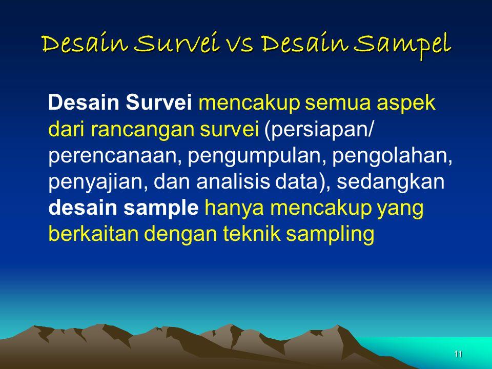 11 Desain Survei vs Desain Sampel Desain Survei mencakup semua aspek dari rancangan survei (persiapan/ perencanaan, pengumpulan, pengolahan, penyajian, dan analisis data), sedangkan desain sample hanya mencakup yang berkaitan dengan teknik sampling