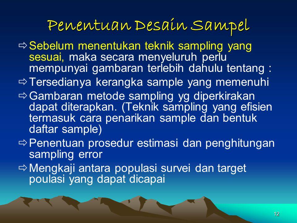 12 Penentuan Desain Sampel  Sebelum menentukan teknik sampling yang sesuai, maka secara menyeluruh perlu mempunyai gambaran terlebih dahulu tentang :  Tersedianya kerangka sample yang memenuhi  Gambaran metode sampling yg diperkirakan dapat diterapkan.