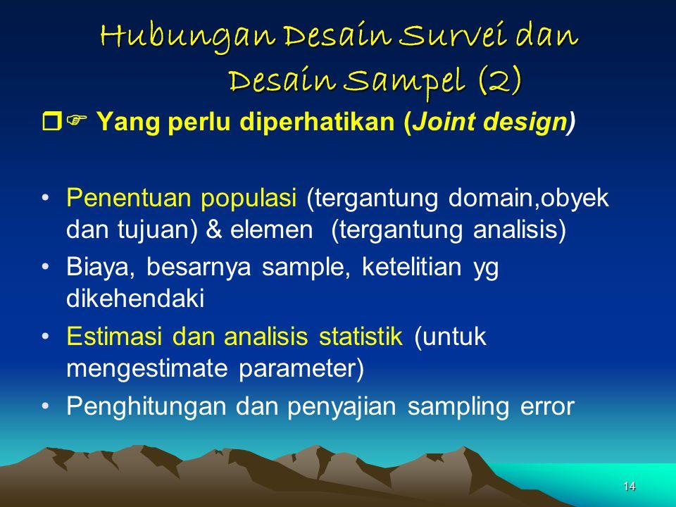 14 Hubungan Desain Survei dan Desain Sampel (2)  Yang perlu diperhatikan (Joint design) Penentuan populasi (tergantung domain,obyek dan tujuan) & elemen (tergantung analisis) Biaya, besarnya sample, ketelitian yg dikehendaki Estimasi dan analisis statistik (untuk mengestimate parameter) Penghitungan dan penyajian sampling error