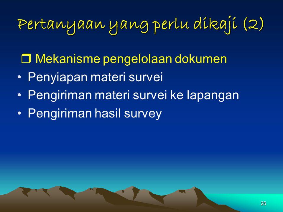 25 Pertanyaan yang perlu dikaji (2)  Mekanisme pengelolaan dokumen Penyiapan materi survei Pengiriman materi survei ke lapangan Pengiriman hasil survey