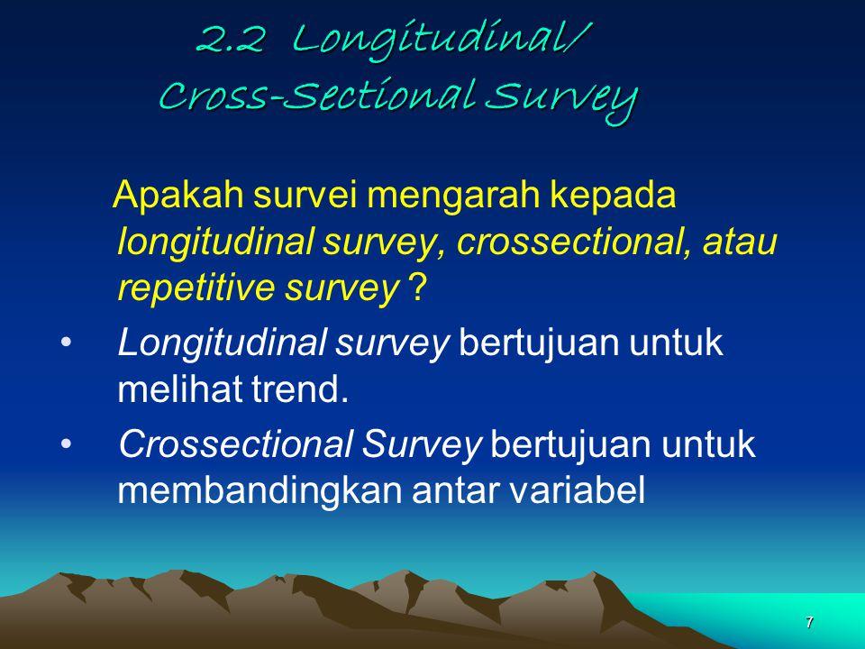 7 2.2 Longitudinal/ Cross-Sectional Survey Apakah survei mengarah kepada longitudinal survey, crossectional, atau repetitive survey .