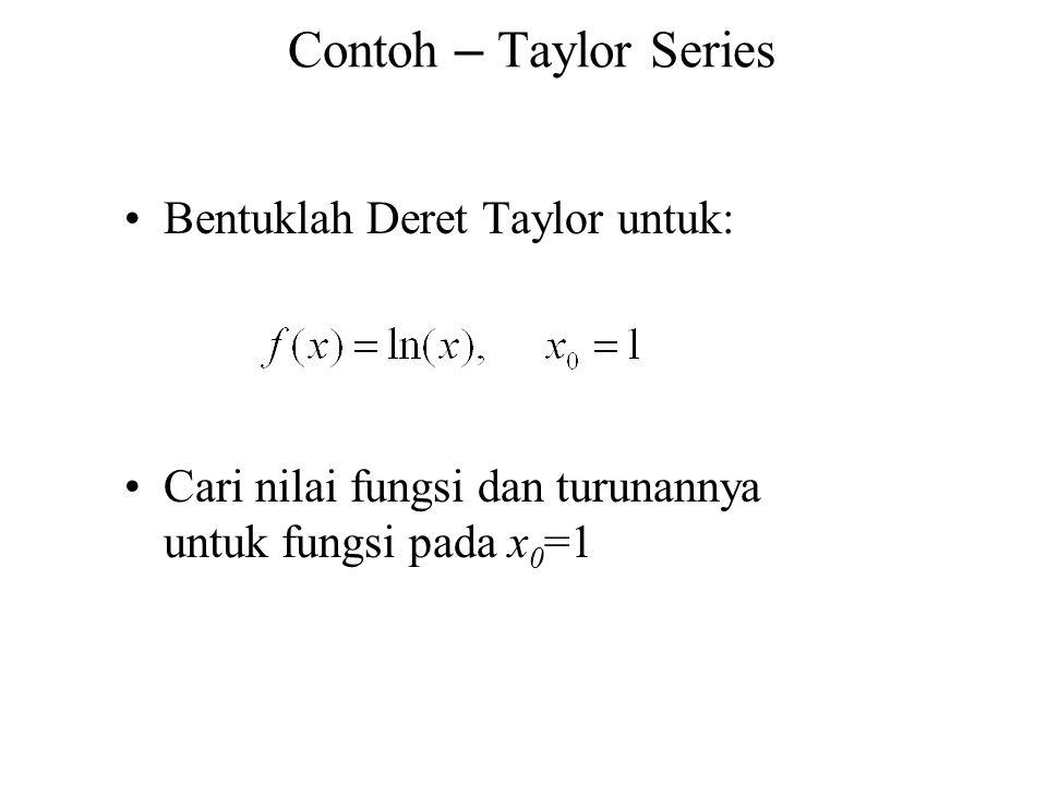Contoh – Taylor Series Bentuklah Deret Taylor untuk: Cari nilai fungsi dan turunannya untuk fungsi pada x 0 =1