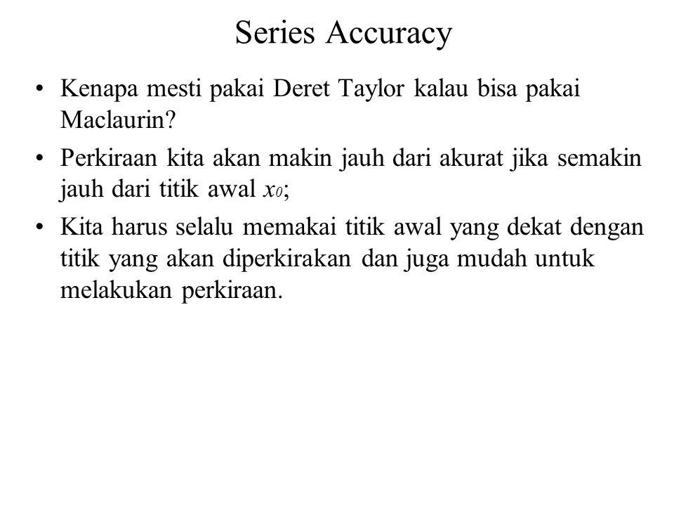 Series Accuracy Kenapa mesti pakai Deret Taylor kalau bisa pakai Maclaurin? Perkiraan kita akan makin jauh dari akurat jika semakin jauh dari titik aw