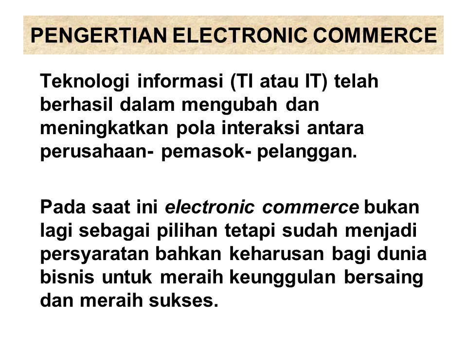 PENGERTIAN ELECTRONIC COMMERCE Teknologi informasi (TI atau IT) telah berhasil dalam mengubah dan meningkatkan pola interaksi antara perusahaan- pemas