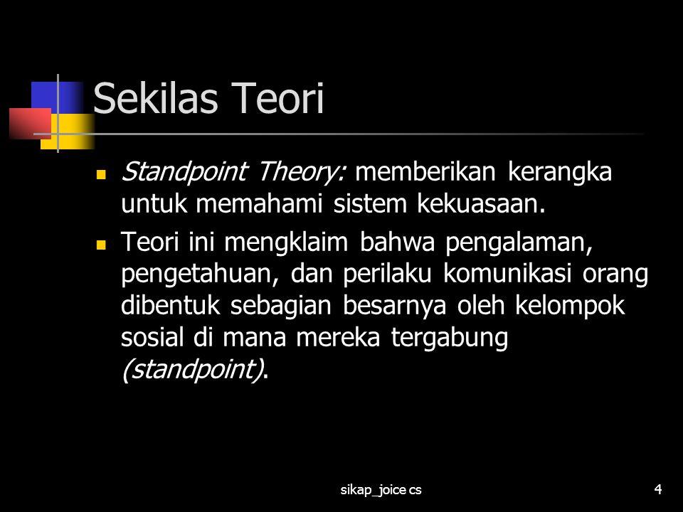 sikap_joice cs4 Sekilas Teori Standpoint Theory: memberikan kerangka untuk memahami sistem kekuasaan. Teori ini mengklaim bahwa pengalaman, pengetahua