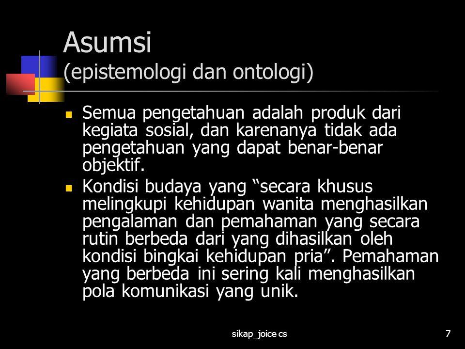 sikap_joice cs8 Asumsi (epistemologi dan ontologi) Memahami fitur-fitur unik dari pengalaman wanita merupakan usaha yang layak dilakukan.