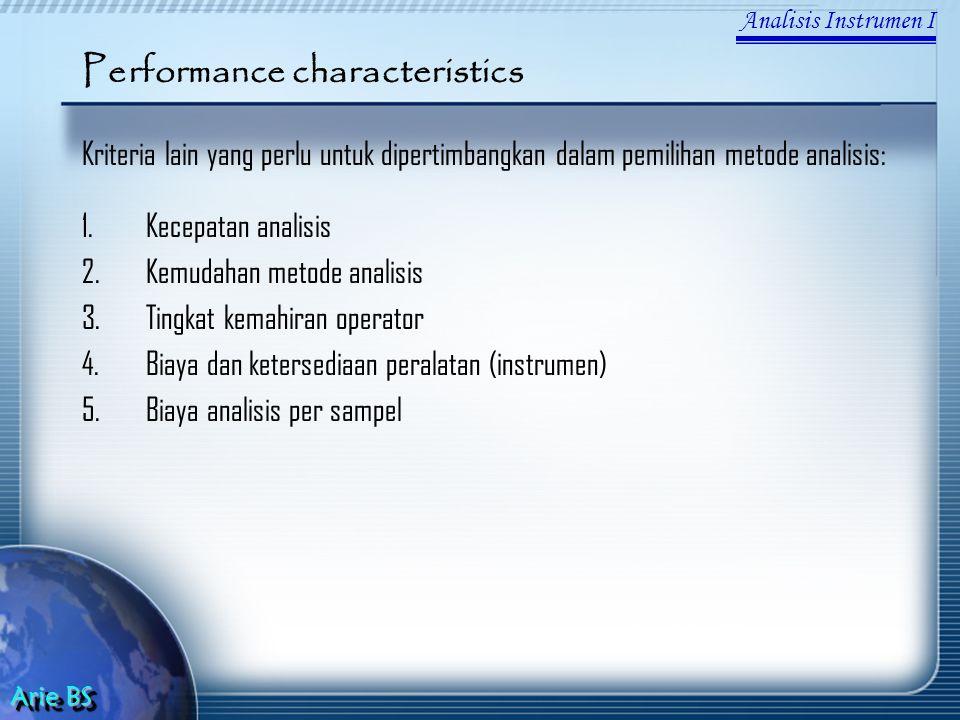 Analisis Instrumen I Arie BS Performance characteristics Kriteria lain yang perlu untuk dipertimbangkan dalam pemilihan metode analisis: 1.Kecepatan analisis 2.Kemudahan metode analisis 3.Tingkat kemahiran operator 4.Biaya dan ketersediaan peralatan (instrumen) 5.Biaya analisis per sampel