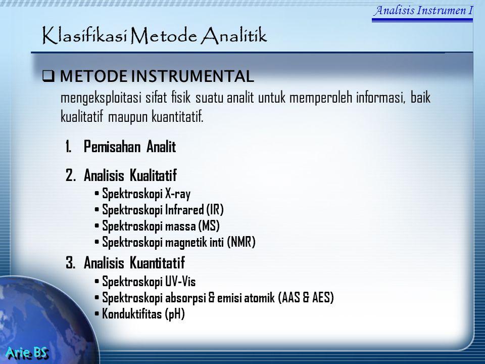 Analisis Instrumen I Arie BS Klasifikasi Metode Analitik  METODE INSTRUMENTAL mengeksploitasi sifat fisik suatu analit untuk memperoleh informasi, baik kualitatif maupun kuantitatif.