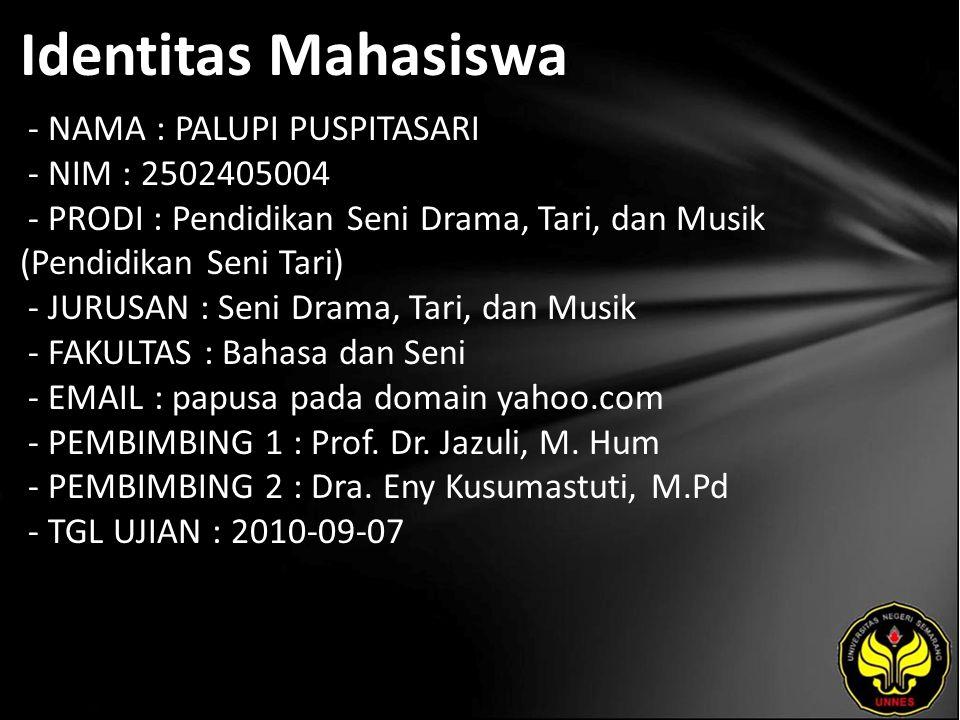 Identitas Mahasiswa - NAMA : PALUPI PUSPITASARI - NIM : 2502405004 - PRODI : Pendidikan Seni Drama, Tari, dan Musik (Pendidikan Seni Tari) - JURUSAN : Seni Drama, Tari, dan Musik - FAKULTAS : Bahasa dan Seni - EMAIL : papusa pada domain yahoo.com - PEMBIMBING 1 : Prof.